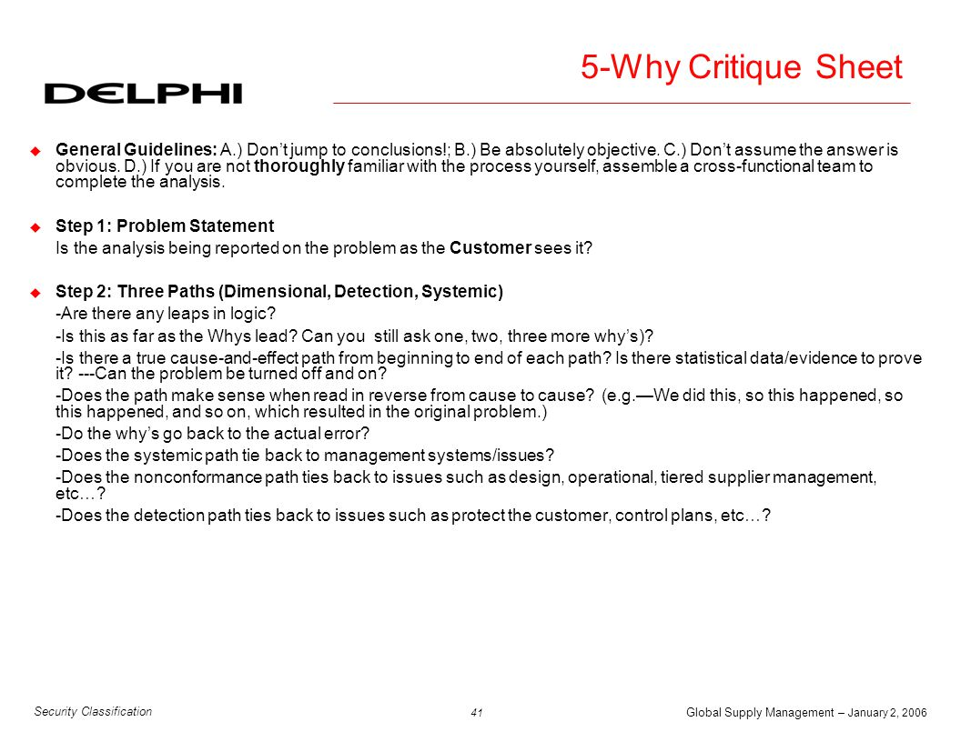 Global Supply Management – January 2, 2006 42 Security Classification 5-Why Critique Sheet (cont) u Step 3: Corrective Actions -Does each corrective action address the root cause from a path.