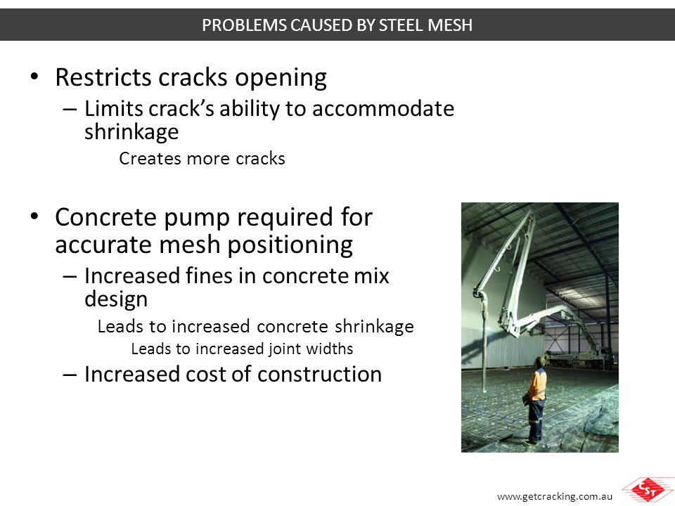 www.getcracking.com.au Creates residual tensile stress in the slab Adds to other stresses from – Applied loads – Shrinkage stresses to increase risk of cracking PROBLEMS CAUSED BY STEEL MESH