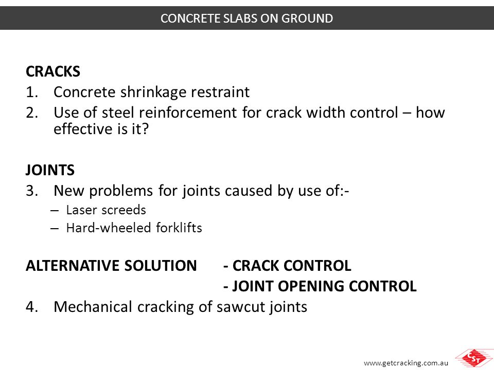 www.getcracking.com.au All concrete shrinks as it cures (even with admixtures) To avoid cracking, must avoid restraining concrete shrinkage Restrained ShrinkageMinimising Restraint CONCRETE SHRINKAGE RESTRAINT