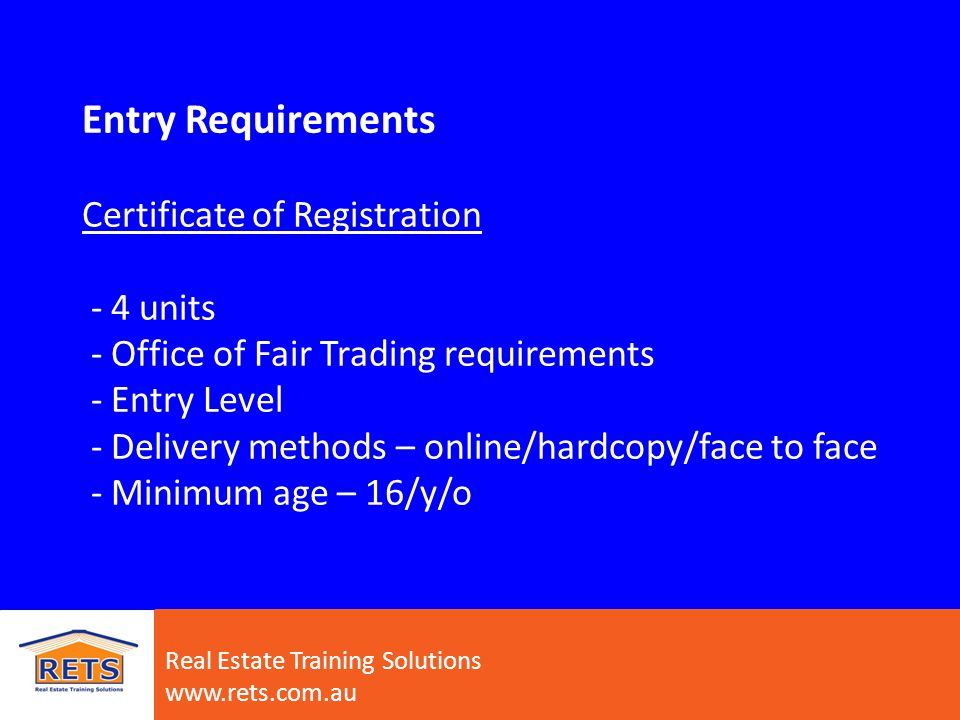 Career Pathways – Traineeships - Certificate III in Property Services (Agency) * Certificate of Registration imbedded into Cert III * School Based traineeships * 14 units/12 months full-time - Certificate III in Property Services (Operations) – strata * 14 units/12 months full-time - Certificate IV in Property Services (Real Estate) * 24 units/ 24 months full-time *Must have experience to undertake course Real Estate Training Solutions www.rets.com.au