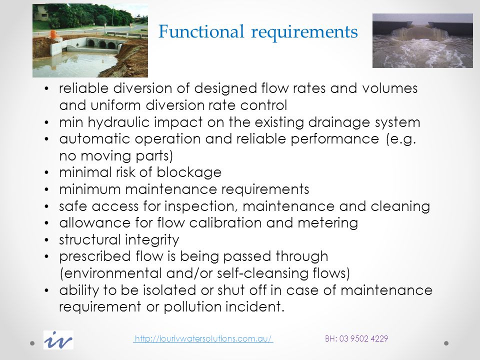 http://iourivwatersolutions.com.au/ BH: 03 9502 4229 http://iourivwatersolutions.com.au/ Base flows and self-cleansing velocities For all new diversion structures constructed on Melbourne Water drainage assets, allowance should be made to pass low/base flows through the system both prior to and during times of flow diversion in order to avoid sediment deposition and associated maintenance problems in the drainage network.