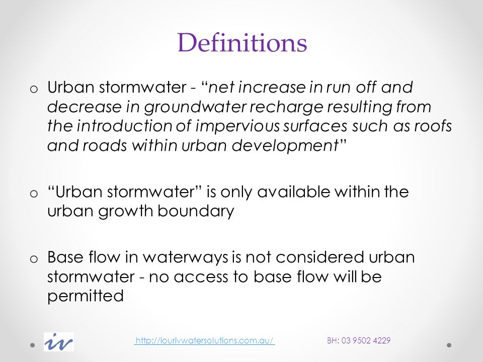 Interim allocation rules If stormwater is flowing to the sea via a drain, 100% of the stormwater may be harvested If stormwater is flowing to a stream from an existing development up to 50% of existing stormwater can be harvested for use and 50% is reserved for the environment If there is a scheme to harvest more than 50% of the resource a study is required to assess implications for the environment All stormwater generated from new development is available for harvesting http://iourivwatersolutions.com.au/ BH: 03 9502 4229 http://iourivwatersolutions.com.au/