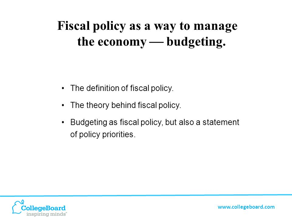 www.collegeboard.com Fiscal Policy The use of government spending and taxation to influence the economy.