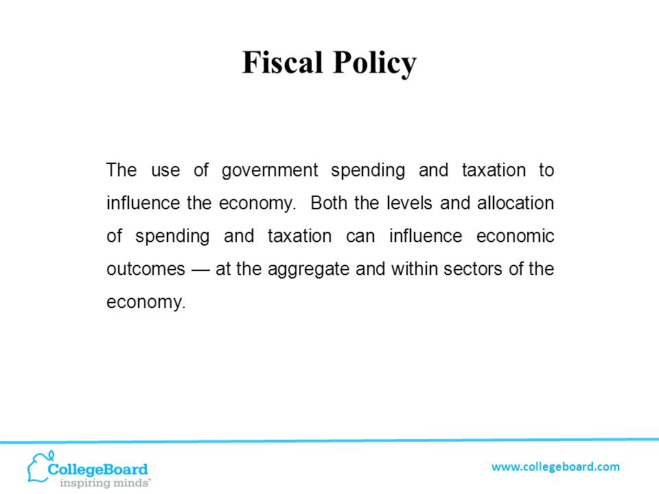 www.collegeboard.com Fiscal Policy Theory During slow economic periods the government can lower taxes and/or increase spending as a way to encourage economic expansion.