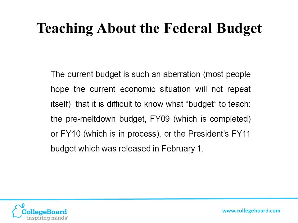 www.collegeboard.com Teaching About the Federal Budget The currency of the President's budget may make it the best teaching tool and instructors should be able to find good summary information about it.