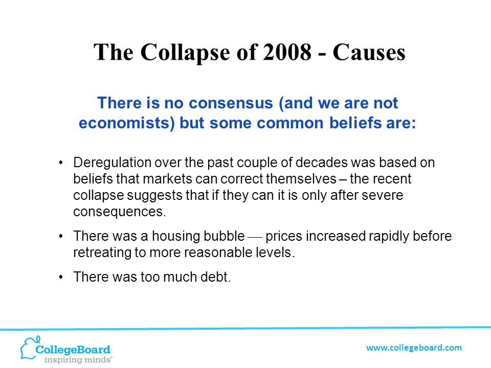 www.collegeboard.com The Collapse of 2008 - Causes There is no consensus (and we are not economists) but some common beliefs are: There was too much debt backed by housing of declining value.