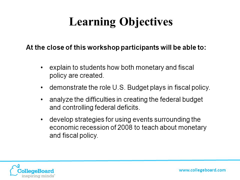 www.collegeboard.com Learning Objectives Students of workshop participants will: understand monetary and fiscal policies and how they are made.