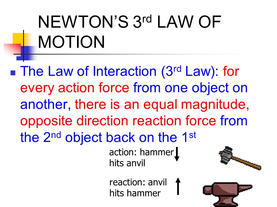NEWTON'S 3 rd LAW OF MOTION Law of Interaction (3 rd Law) action & reaction forces do not balance each other - they are on different bodies (ex: car pulling a trailer) equal force does not mean equal acceleration - depends on mass (ex: person jumping off the ground)