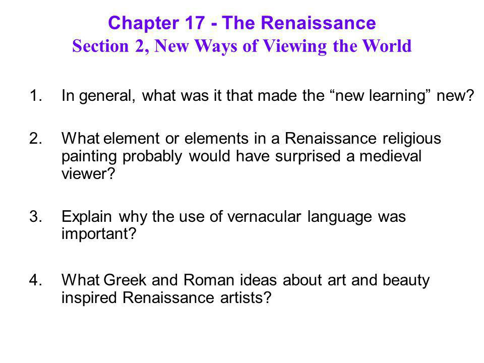 RenaissanceMedieval Humanism study of classical works sinfulness of human beings Secularism religion not the center of human affairs life as a painful pilgrimage to heaven Individualism the importance of the individual art glorified God, not the artist Section 2: New Ways of Viewing the World How did the Renaissance reflect new ways of thinking.