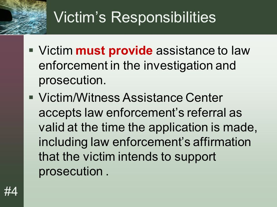 #4 Victim's Responsibilities (Cont.)  If victim later refuses or neglects to assist law enforcement, they will be refused additional benefits.