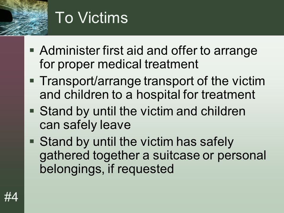#4 Domestic Violence Cases  Assist in making arrangements to transport the victim to an alternate shelter, if requested or needed.