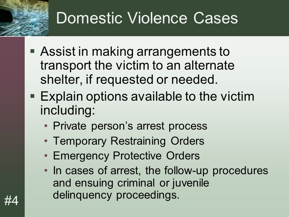 #4 Domestic Violence (Cont.)  Advise victim of available community resources and provide Family Resource Guide.  Verify and enforce court-issued protective orders.