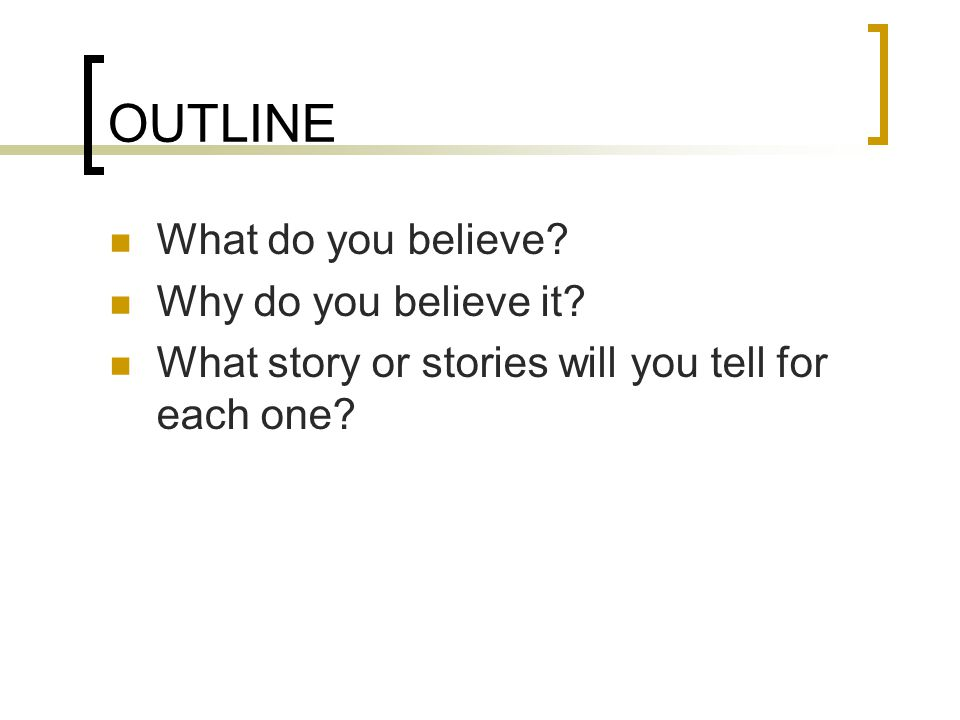 OUTLINE What do you believe.Why do you believe it.