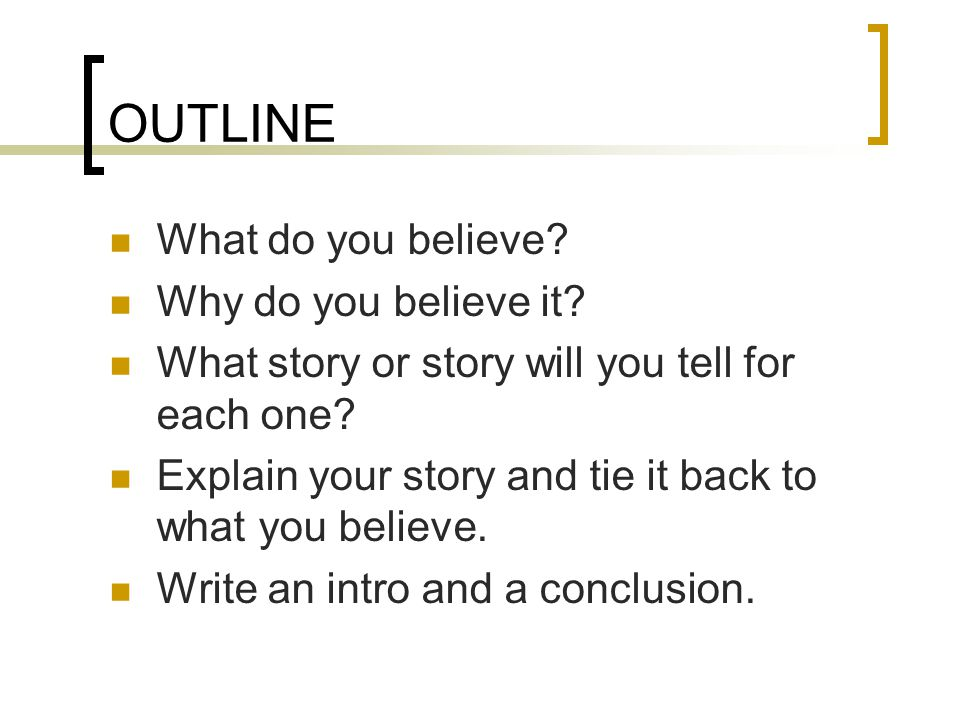 5 paragraph (or more) essay Introduction (ending with thesis) Reasons Story Explain story (how it proves what you believe) Conclusion