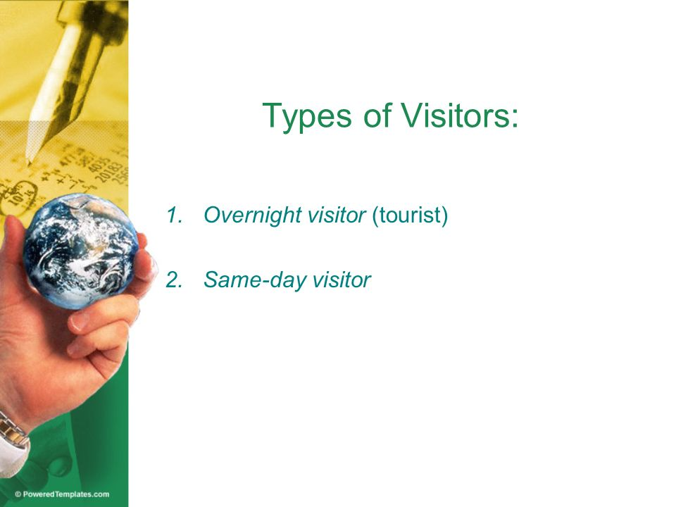 Types of Visitors: 1.Overnight visitor (tourist) –refers to a visitor who spends his/her night away from home.