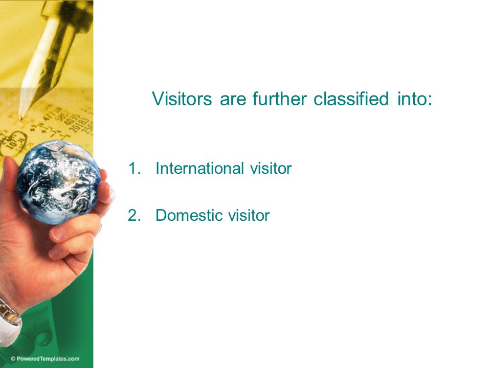 Visitors are further classified into: International visitor Refers to any person who travels to a country outside his/her usual environment and other than the one in which he/she his/her usual residence, but for less than 12 consecutive months and whose main purpose is other than the exercise of an activity remunerated from within the place visited.