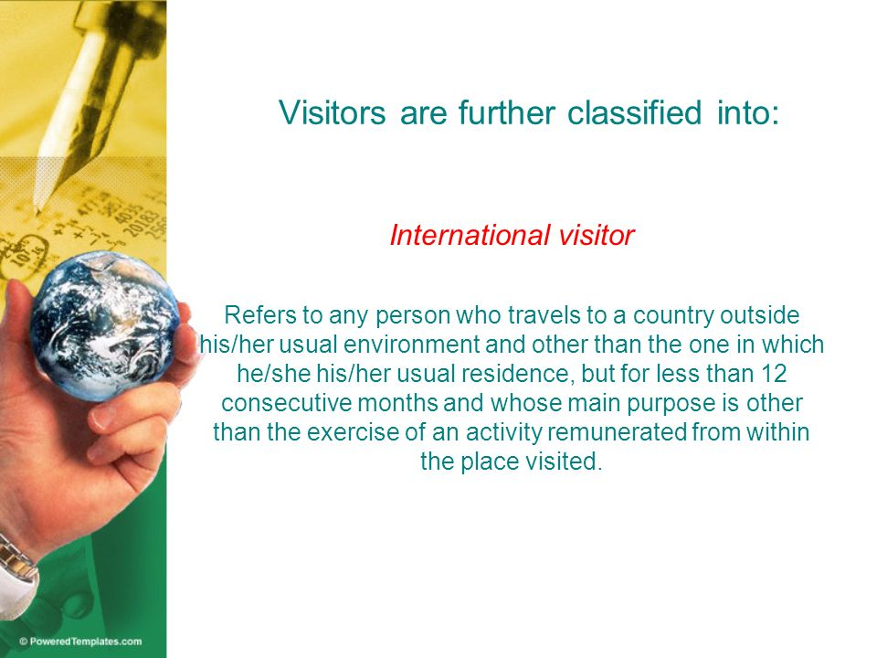Visitors are further classified into: Domestic visitor Refers to any person who travels to a place other than of his/her usual environment but still within his/her country of residence for less than 12 consecutive months and whose main purpose of trip is other than the exercise of an activity remunerated from within the place visited.