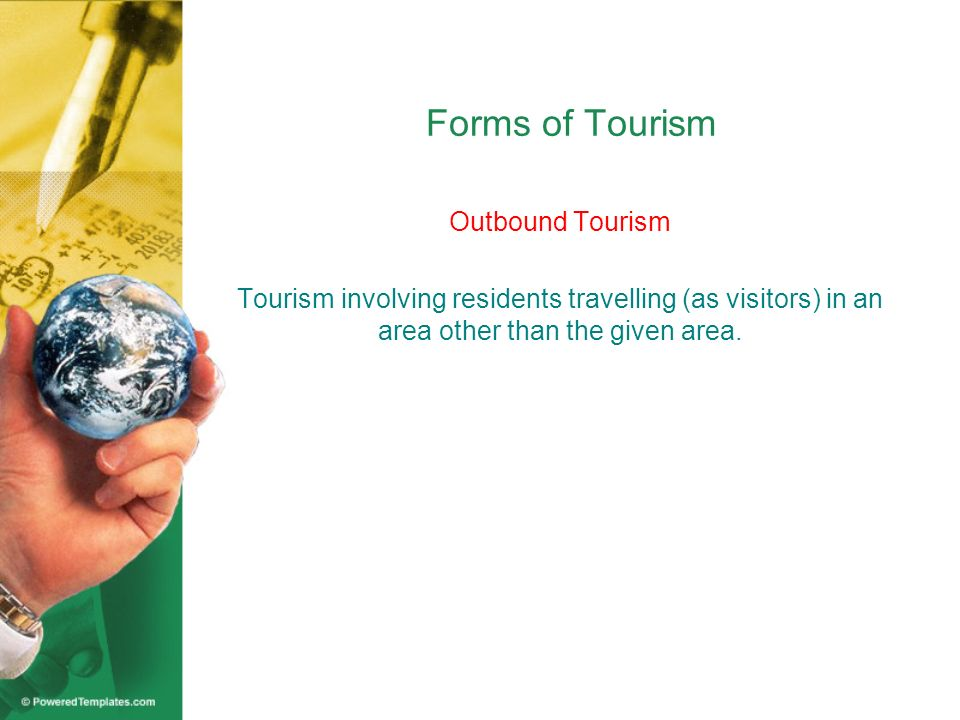 In the case where the area is a country, there are three more forms of tourism: 1.Internal Tourism 2.National Tourism 3.International Tourism