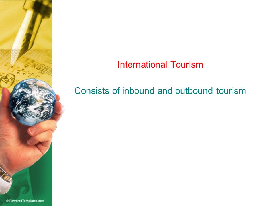 National tourism of Country A Domestic tourism Outbound tourism Inbound tourism Internal tourism of Country B Share of Country A in international tourism departures (outbound) and Arrivals (inbound) Destination of Visitors Country A Country A Other Countries Origin of Visitors Other Countries