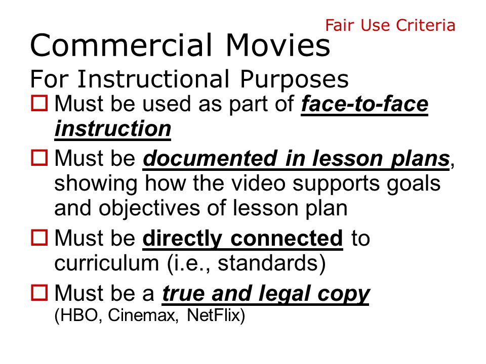 Commercial videos (movies)  Can be rented from video rental store or public library *  Borrowed from a student  Owned by the classroom teacher  Purchased by the school