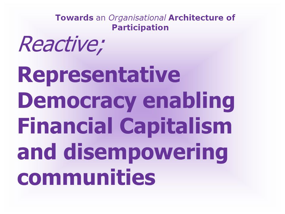 Towards an Organisational Architecture of Participation Pro-Active; Participatory Democracy enabling Local Communities