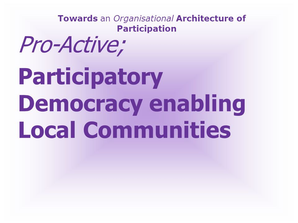 Towards an Organisational Architecture of Participation Pro-Active; Creative, Interactive Participative Collaborative