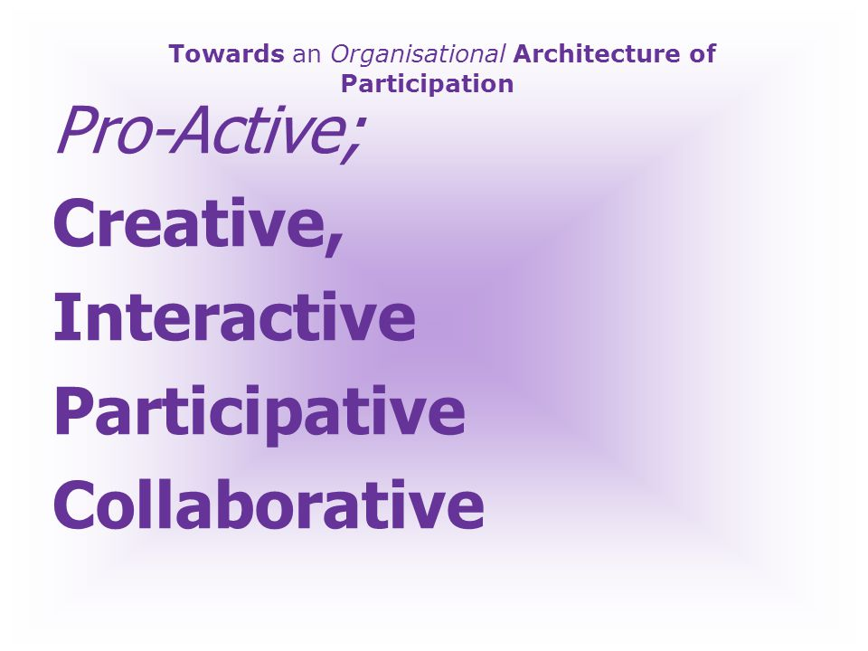 Towards an Organisational Architecture of Participation Pro-Active; What NEXT.