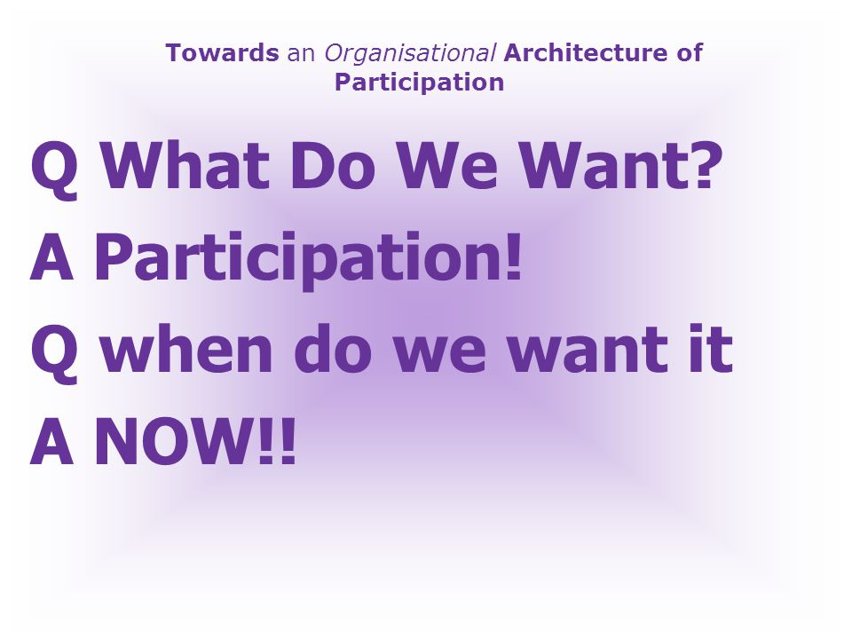 Towards an Organisational Architecture of Participation Participation NOW!!