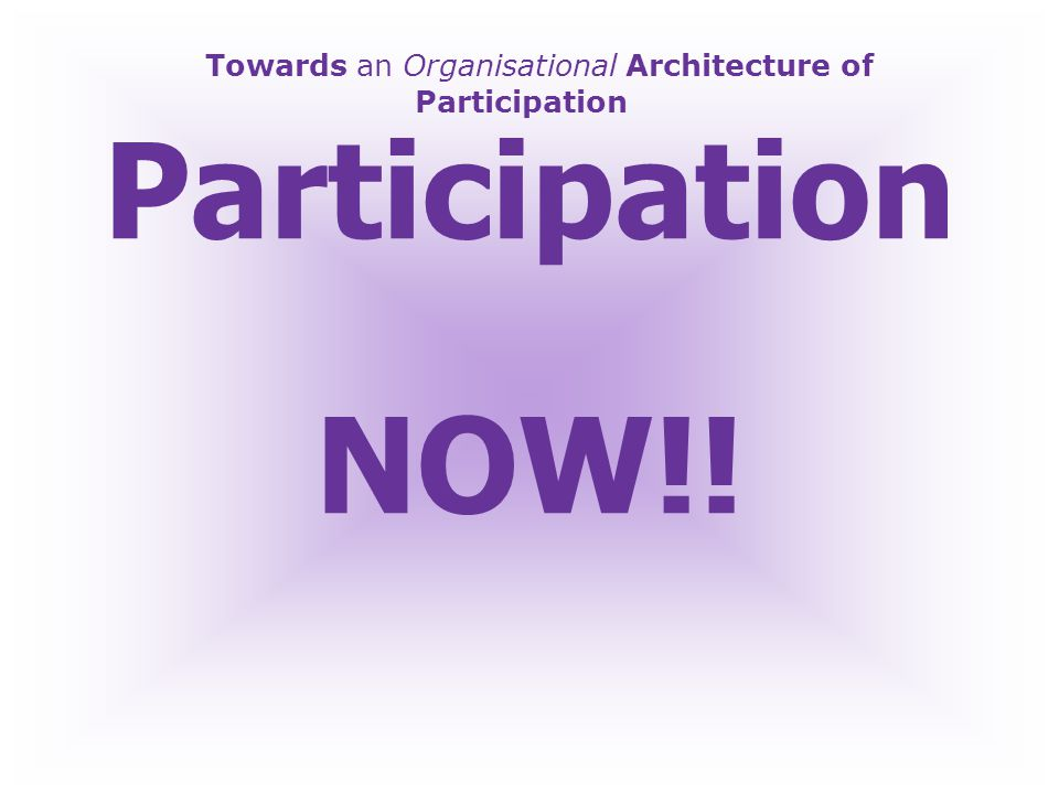 Towards an Organisational Architecture of Participation The Future is already here.