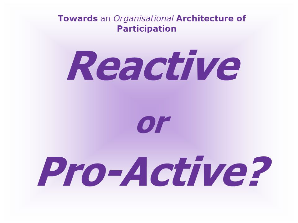 Towards an Organisational Architecture of Participation Reactive; Consumer(ism)-driven Pro-Active; Citizen-Generated