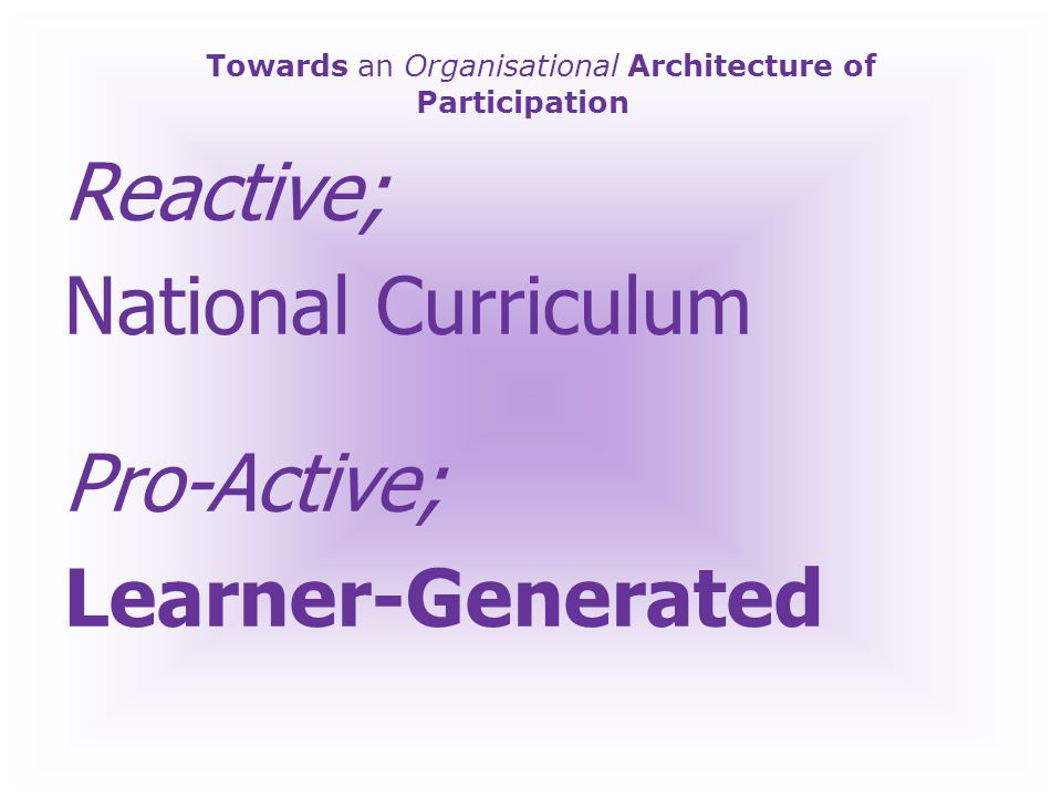 Towards an Organisational Architecture of Participation Reactive; Pedagogic – better teachers Pro-Active; Heutagogic – new forms