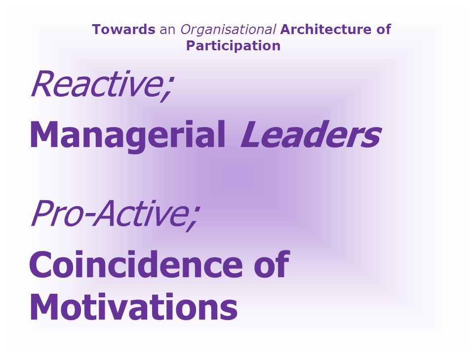 Towards an Organisational Architecture of Participation Reactive; Privileged A-Level Students on Steroids Pro-Active; Socially Inclusive