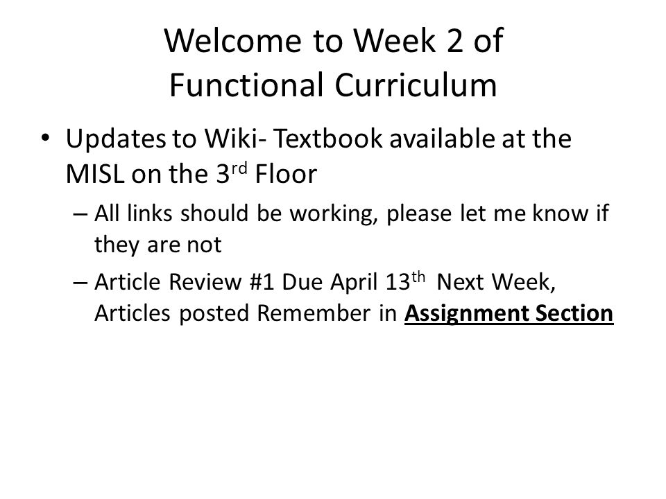 Welcome to Week 2 of Functional Curriculum Updates to Wiki- Textbook available at the MISL on the 3 rd Floor – All links should be working, please let me know if they are not – Article Review #1 Due April 13 th Next Week, Articles posted Remember in Assignment Section