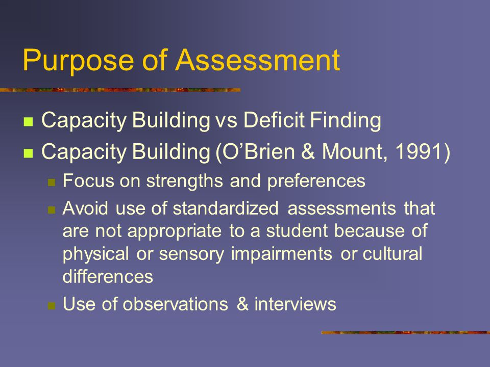 Purpose of Assessment Capacity Building vs Deficit Finding Capacity Building (O'Brien & Mount, 1991) Focus on strengths and preferences Avoid use of standardized assessments that are not appropriate to a student because of physical or sensory impairments or cultural differences Use of observations & interviews