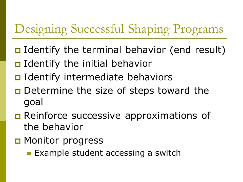Designing Successful Shaping Programs  Identify the terminal behavior (end result)  Identify the initial behavior  Identify intermediate behaviors  Determine the size of steps toward the goal  Reinforce successive approximations of the behavior  Monitor progress Example student accessing a switch
