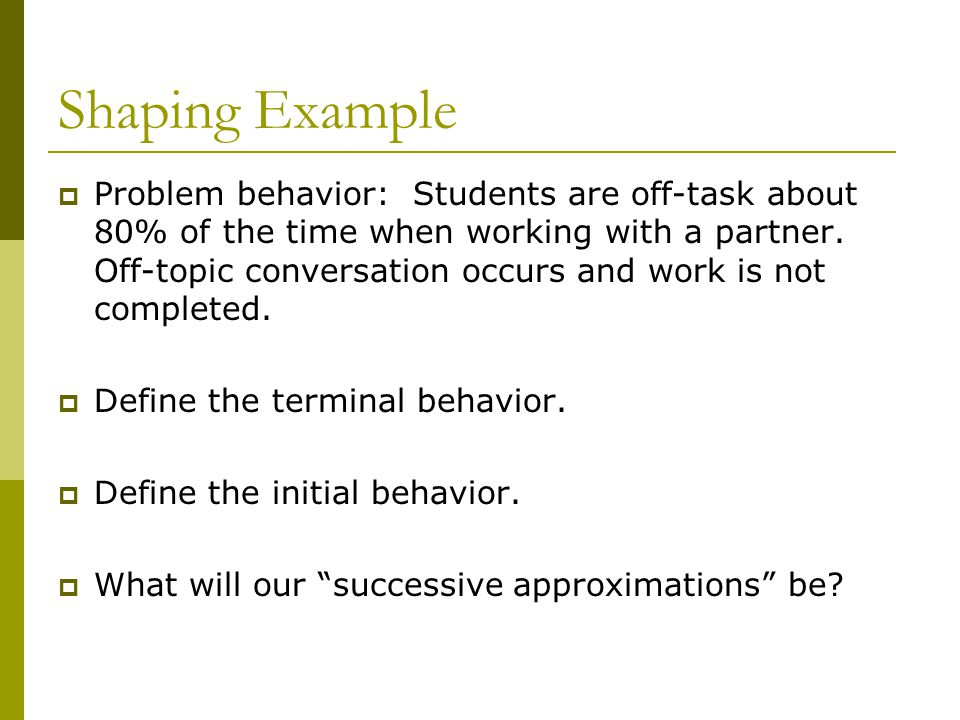 Shaping Example  Problem behavior: Students are off-task about 80% of the time when working with a partner.