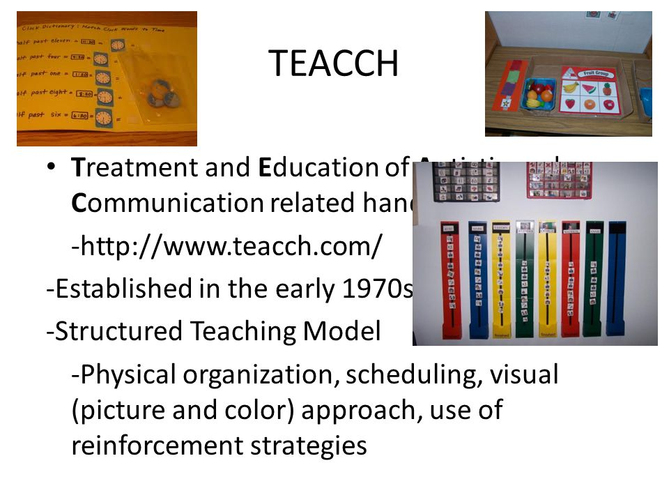 TEACCH Treatment and Education of Autistic and Communication related handicapped CHildren -http://www.teacch.com/ -Established in the early 1970s by Eric SchoplerEric Schopler -Structured Teaching Model -Physical organization, scheduling, visual (picture and color) approach, use of reinforcement strategies