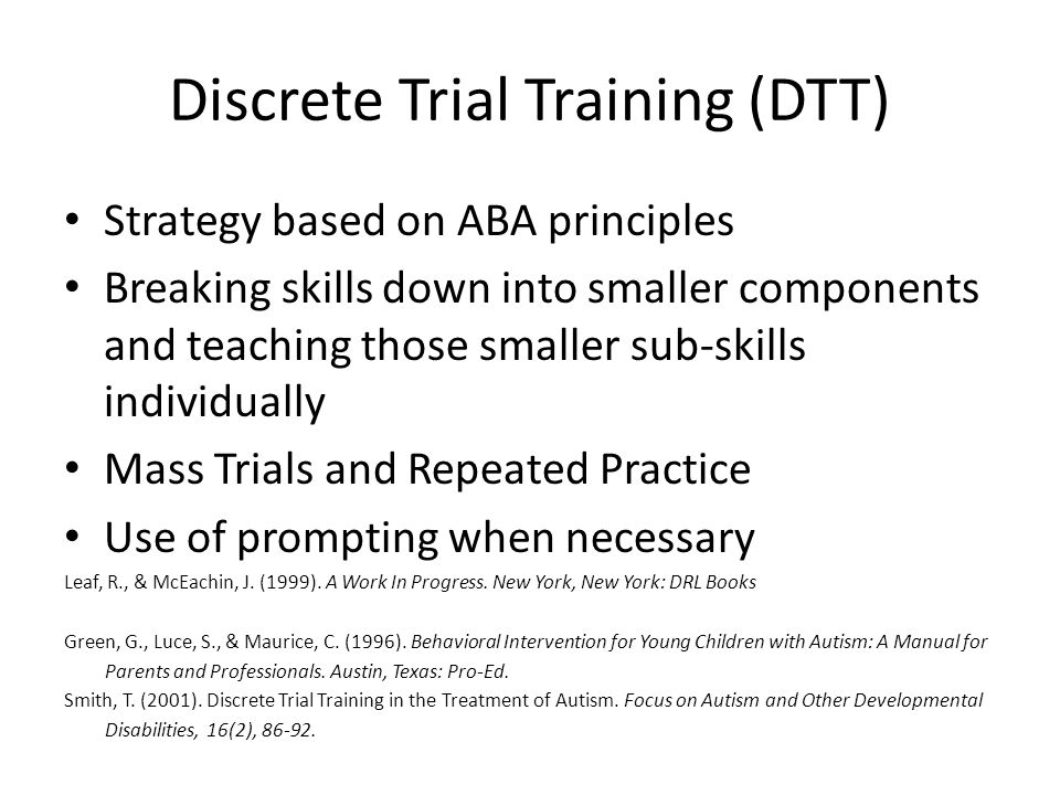 Discrete Trial Training (DTT) Strategy based on ABA principles Breaking skills down into smaller components and teaching those smaller sub-skills individually Mass Trials and Repeated Practice Use of prompting when necessary Leaf, R., & McEachin, J.