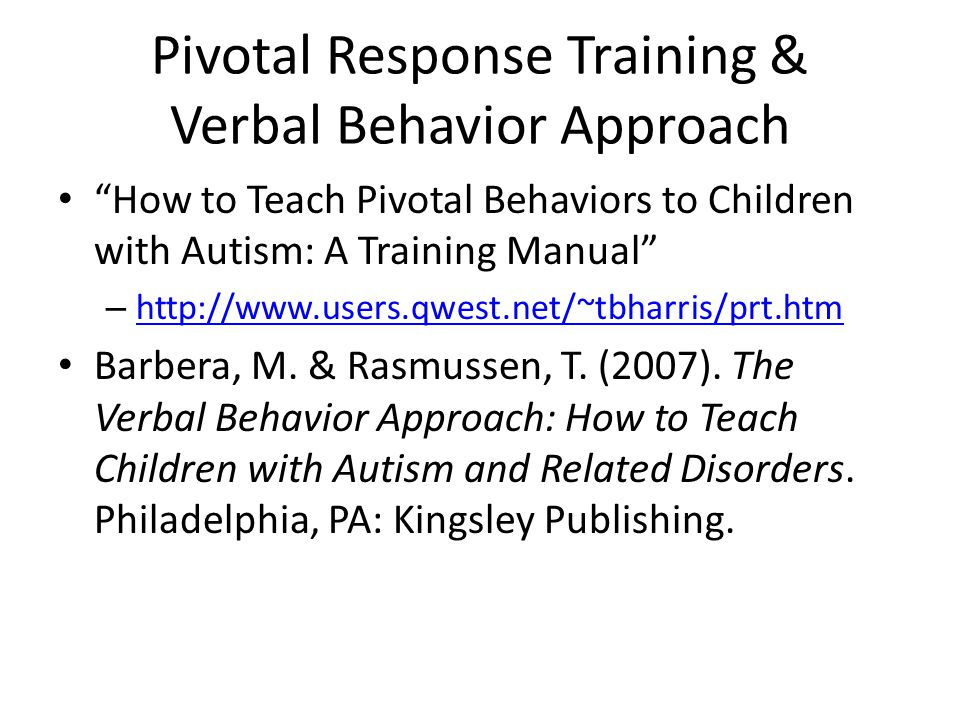 Pivotal Response Training & Verbal Behavior Approach How to Teach Pivotal Behaviors to Children with Autism: A Training Manual – http://www.users.qwest.net/~tbharris/prt.htm http://www.users.qwest.net/~tbharris/prt.htm Barbera, M.