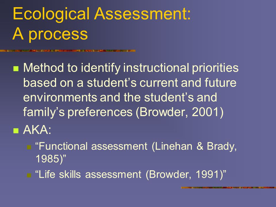 Ecological Assessment: A process Method to identify instructional priorities based on a student's current and future environments and the student's and family's preferences (Browder, 2001) AKA: Functional assessment (Linehan & Brady, 1985) Life skills assessment (Browder, 1991)