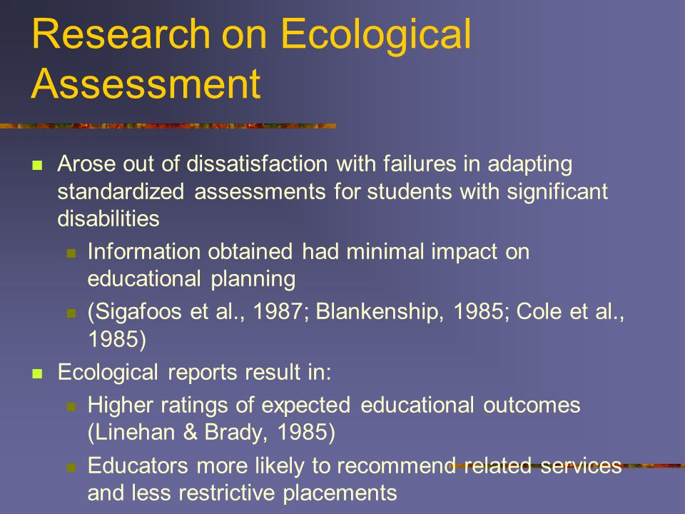 Research on Ecological Assessment Arose out of dissatisfaction with failures in adapting standardized assessments for students with significant disabilities Information obtained had minimal impact on educational planning (Sigafoos et al., 1987; Blankenship, 1985; Cole et al., 1985) Ecological reports result in: Higher ratings of expected educational outcomes (Linehan & Brady, 1985) Educators more likely to recommend related services and less restrictive placements