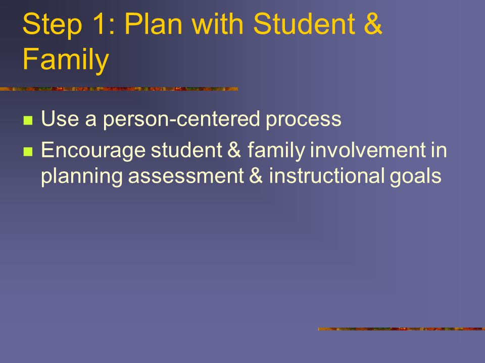 Step 1: Plan with Student & Family Use a person-centered process Encourage student & family involvement in planning assessment & instructional goals