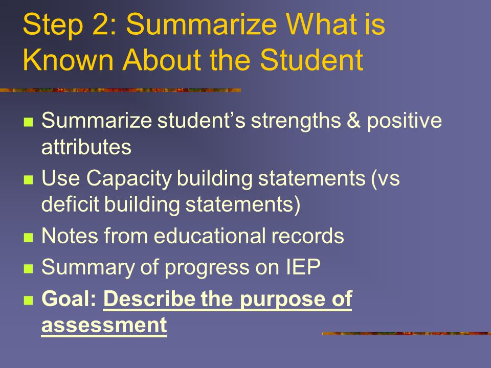 Step 2: Summarize What is Known About the Student Summarize student's strengths & positive attributes Use Capacity building statements (vs deficit building statements) Notes from educational records Summary of progress on IEP Goal: Describe the purpose of assessment