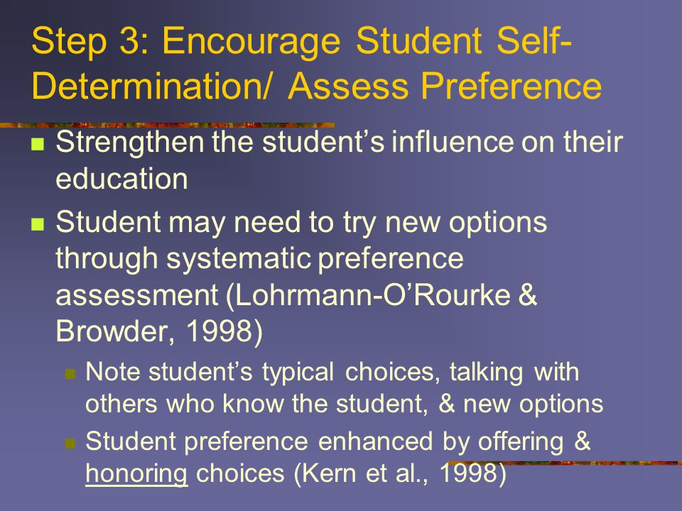 Step 3: Encourage Student Self- Determination/ Assess Preference Strengthen the student's influence on their education Student may need to try new options through systematic preference assessment (Lohrmann-O'Rourke & Browder, 1998) Note student's typical choices, talking with others who know the student, & new options Student preference enhanced by offering & honoring choices (Kern et al., 1998)