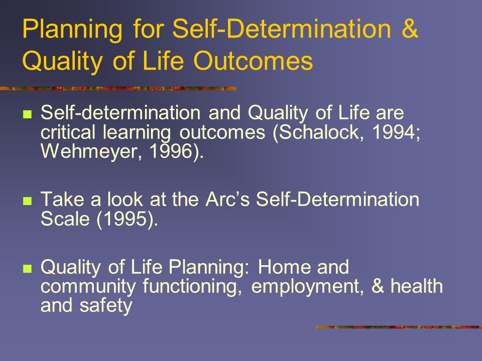 Planning for Self-Determination & Quality of Life Outcomes Self-determination and Quality of Life are critical learning outcomes (Schalock, 1994; Wehmeyer, 1996).