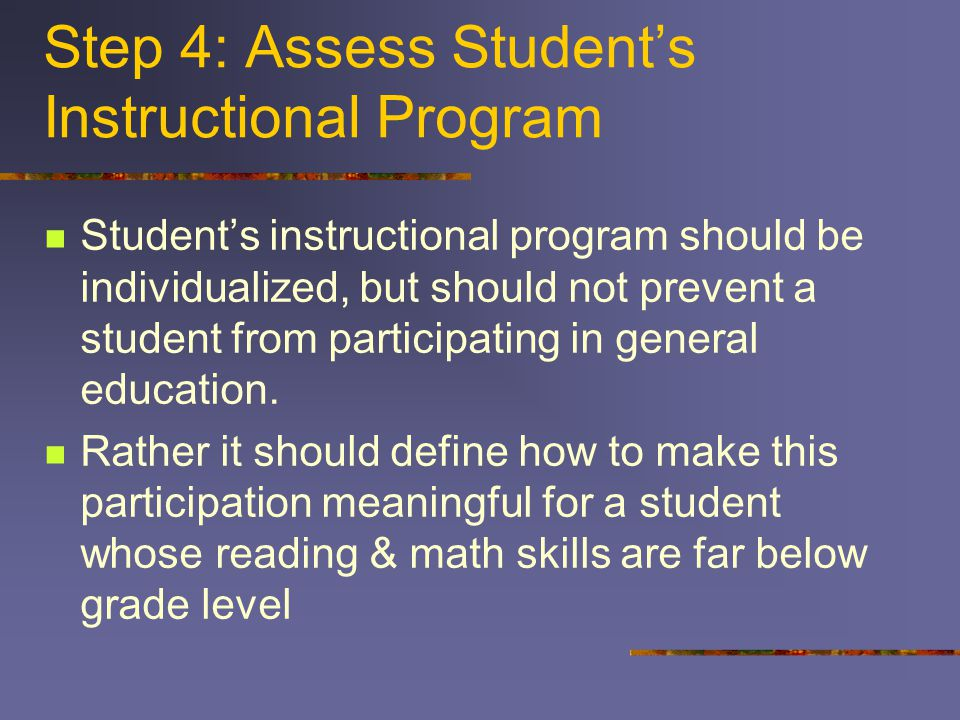 Step 4: Assess Student's Instructional Program Student's instructional program should be individualized, but should not prevent a student from participating in general education.