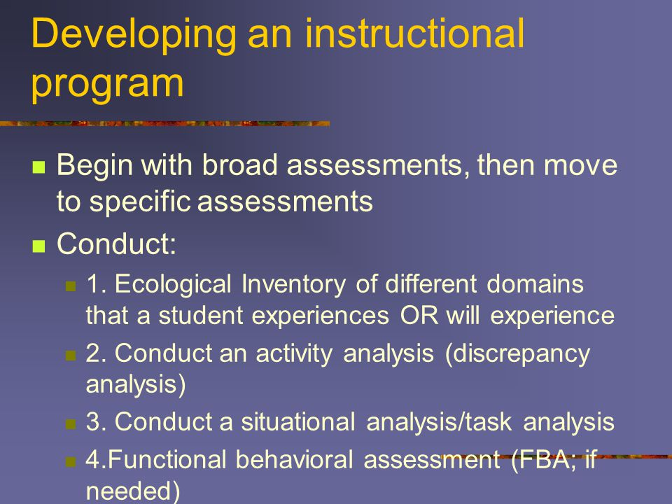 Developing an instructional program Begin with broad assessments, then move to specific assessments Conduct: 1.
