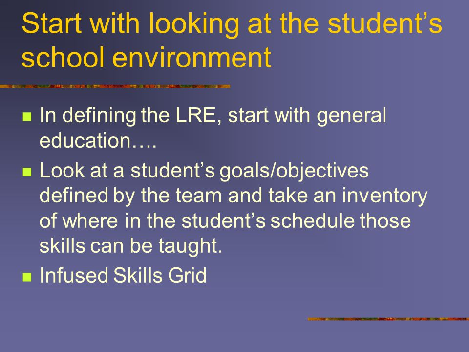 Start with looking at the student's school environment In defining the LRE, start with general education….