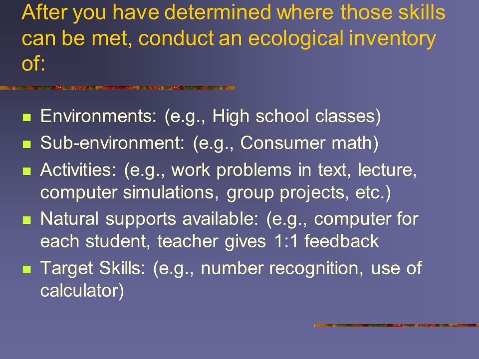 After you have determined where those skills can be met, conduct an ecological inventory of: Environments: (e.g., High school classes) Sub-environment: (e.g., Consumer math) Activities: (e.g., work problems in text, lecture, computer simulations, group projects, etc.) Natural supports available: (e.g., computer for each student, teacher gives 1:1 feedback Target Skills: (e.g., number recognition, use of calculator)