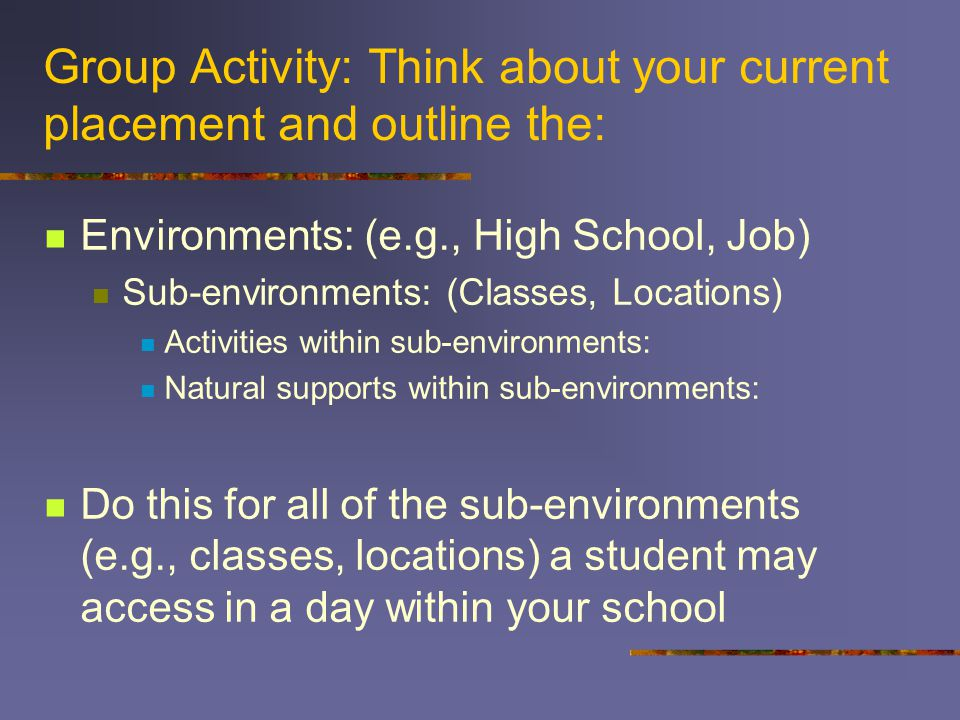Group Activity: Think about your current placement and outline the: Environments: (e.g., High School, Job) Sub-environments: (Classes, Locations) Activities within sub-environments: Natural supports within sub-environments: Do this for all of the sub-environments (e.g., classes, locations) a student may access in a day within your school